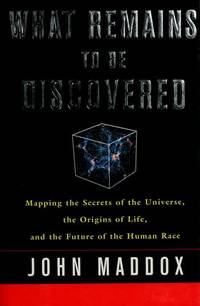 What Remains to be Discoverd : Mapping the Secrets of the Universe, the  Origins of Life, and the Future of the Human Race