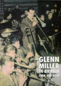 GLENN MILLER IN BRITAIN - THEN AND NOW