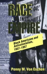 RACE AGAINST EMPIRE : BLACK AMERICANS AND ANTICOLONIALISM, 1937-1957