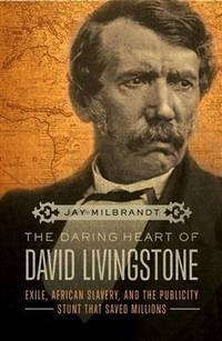 The Daring Heart of David Livingstone; Exile, African Slavery, and the Publicity Stunt that Saved...