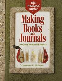 The Weekend Crafter: Making Books And Journals: 20 Great Weekend Projects