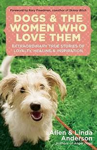 DOGS AND THE WOMEN WHO LOVE THEM: Extraordinary True Stories Of Loyalty, Healing & Inspiration