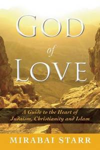 GOD OF LOVE: A Guide To The Heart Of Judaism, Christianity & Islam