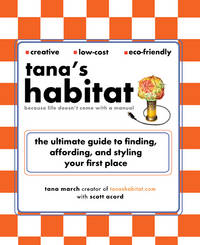 TANAS HABITAT: Because Life Doesnt Come With A Manual--The Ultimate Guide To Finding, Affording & Styling Your First Place