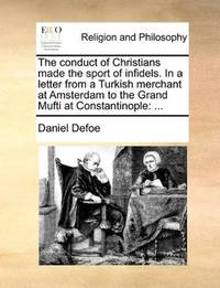 image of The conduct of Christians made the sport of infidels. In a letter from a Turkish merchant at Amsterdam to the Grand Mufti at Constantinople: ...