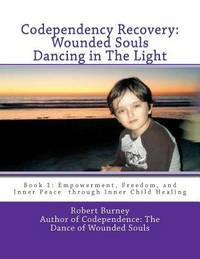 CODEPENDENCY RECOVERY: Wounded Souls Dancing In The Light, Book 1--Empowerment, Freedom & Inner Peace Through Inner Child Healing