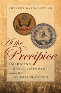 At the Precipice: Americans North and South During the Secession Crisis (Littlefield History of the Civil War Era)