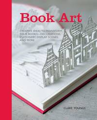 image of Book Art: Creative Ideas to Transform Your Books - Decorations, Stationary, Display Scenes, and More