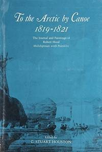 To the Arctic by Canoe, 1819-1821 : The Journal and Paintings of Robert  Hood, Midshipman with Franklin