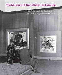 THE MUSEUM OF NON-OBJECTIVE PAINTING: HILLA REBAY AND THE ORIGINS OF THE SOLOMON R. GUGGENHEIM...