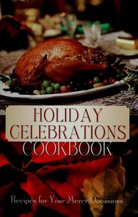 Holiday Celebrations Cookbook: Recipes for Your Merry Occasions