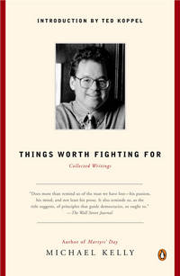 Things Worth Fighting For: Collected Writings. MICHAEL KELLY.