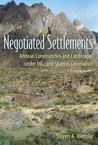 Negotiated Settlements: Andean Communities and Landscapes under Inka and Spanish Colonialism