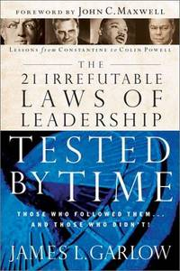 The 21 Irrefutable Laws of Leadership Tested by Time: Those Who Followed Them and Those Who...