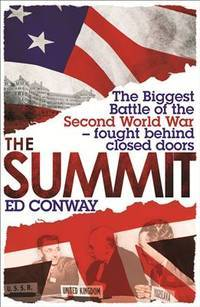 The Summit: The Biggest Battle of the Second World War - fought behind closed doors by Conway, Ed