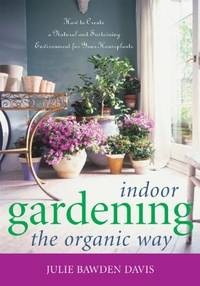 Indoor Gardening the Organic Way: How to Create a Natural and Sustaining Environment for Your Houseplants by Davis, Julie Bawden