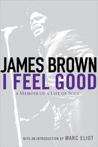 I Feel Good: A Memoir of a Life of Soul Brown, James and Eliot, Marc