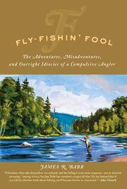 Fly-Fishin' Fool: The Adventures, Misadventures, and Outright Idiocies of a Compulsive Angler