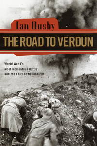 The Road to Verdun: World War I's Most Momentous Battle and the Folly of Nationalism