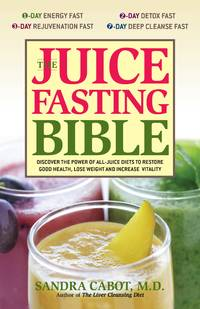 JUICE FASTING BIBLE: Discover The Power Of An All-Juice Diet To Restore Good Health, Lose Weight & Increase Vitality