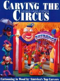 CARVING THE CIRCUS: CARTOONING IN WOOD BY AMERICA'S TOP CARVERS PRESENTED BY THE CARICATURE CARVERS OF AMERICA