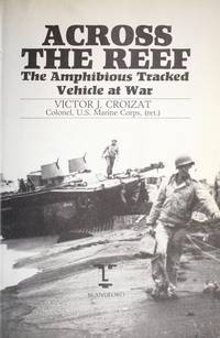 Across the Reef, The Amphibious Tracked Vehicle at War (Inscribed By Sergeant Major Ralph J....