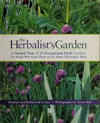 The Herbalist's Garden: A Guided Tour of 10 Exceptional Herb Gardens, the People Who Grow Them and the Plants That Inspire Them.