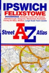 A. to Z. Ipswich/Felixstowe Street Atlas (A-Z Street Atlas)