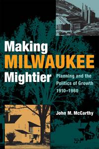 Making Milwaukee Mightier: Planning and the Politics of Growth, 1910-1960