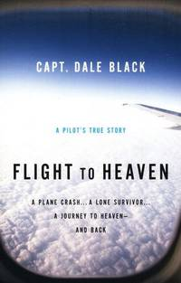 Flight to Heaven A Plane Crash a Lone Survivor a Journey to Heaven and Back