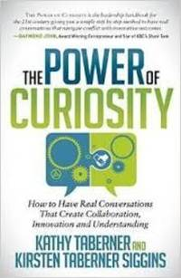 Power of Curiosity How to Have Real Conversations That Create Collaboration, Innovation and...