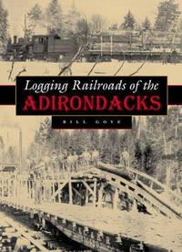 Logging Railroads of the Adirondacks by  Bill Gove - 1st Printing - 2006 - from David J. Craig, bookseller (SKU: 042810)