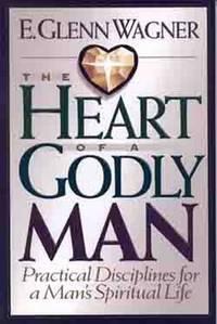 The Heart of a Godly Man: Practical Disciplines for a Man's Spiritual Life Wagner, E. Glenn