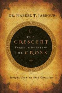 The Crescent through the Eyes of the Cross: Insights from an Arab Christian (The Navigators...
