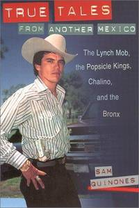 True Tales from Another Mexico: The Lynch Mob, the Popsicle Kings, Chalino, and the Bronx by  Sam Quinones - 1st Edition - 2001 - from Jero Books and Templet Co. (SKU: 020136)