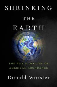 Shrinking the Earth: The Rise and Decline of Natural Abundance by  Donald Worster - First Edition - 2016 - from Callaghan Books South and Biblio.co.nz