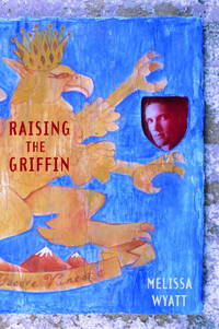 Raising the Griffin. by Melissa Wyatt - First Edition (2004), so stated. First Printing indicated by a c - 2004. - from Black Cat Hill Books (SKU: 52409)