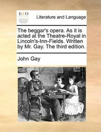 image of The beggar's opera. As it is acted at the Theatre-Royal in Lincoln's-Inn-Fields. Written by Mr. Gay. The third edition