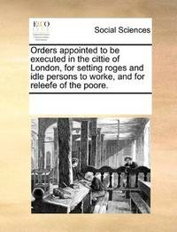 Orders appointed to be executed in the cittie of London, for setting roges and idle persons to worke, and for… by See Notes Multiple Contributors - Paperback - 2010-06-01 - from Ergodebooks (SKU: SONG1170230954)