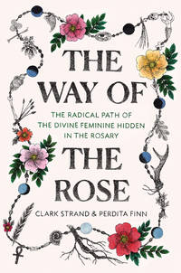 WAY OF THE ROSE: The Radical Path Of The Divine Feminine Hidden In The Rosary (H)