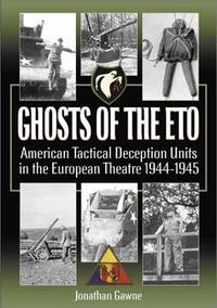 Ghosts of the ETO: American Tactical Deception Units in the European Theater 1944 - 1945