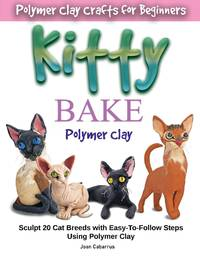 KITTY BAKE Polymer Clay: Sculpt 20 Cat Breeds with Easy-To-Follow Steps Using Polymer Clays