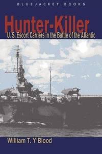 Hunter-Killer: U.S. Escort Carriers in the Battle of the Atlantic (Bluejacket Books)