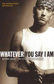 Whatever You Say I Am: The Life And Times Of Eminem.
