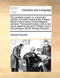 image of The constant couple: or, a trip to the Jubilee. A comedy. Acted at the Theatre-Royal in Drury-Lane, by His Majesty's servants. The seventh edition; ... and a new prologue. By Mr. George Farquhar