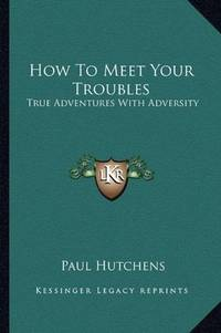 image of How To Meet Your Troubles: True Adventures With Adversity