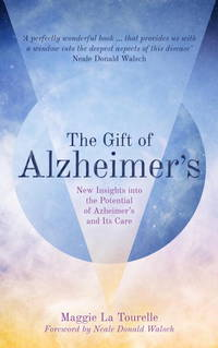 The Gift of Alzheimer's: New Insights into the Potential of Azheimer's and Its Care: New Insights...
