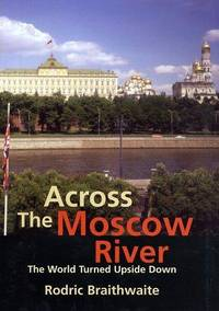 Across the Moscow River - the World Turned Upside Down by Rodric Braithwaite - First - 2002 - from Turn the Page Books and Biblio.com