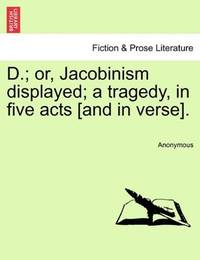 D.; or, Jacobinism displayed; a tragedy, in five acts [and in verse]