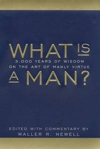 What is a Man? Three Thousand Years of Wisdom on the Art of Manly Virtue
